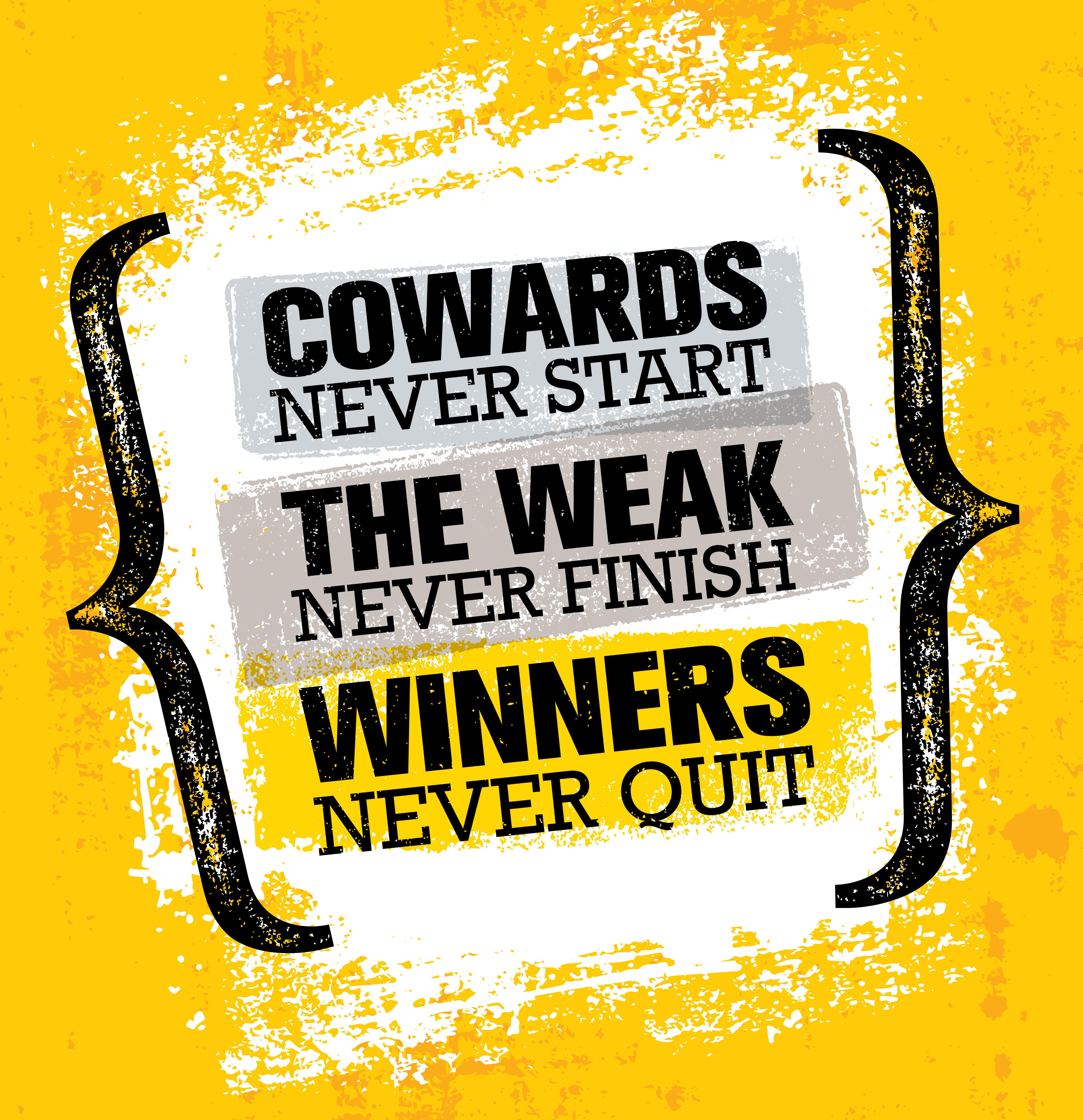Cowards Never Start The Weak Never Finish Winners Never Quit