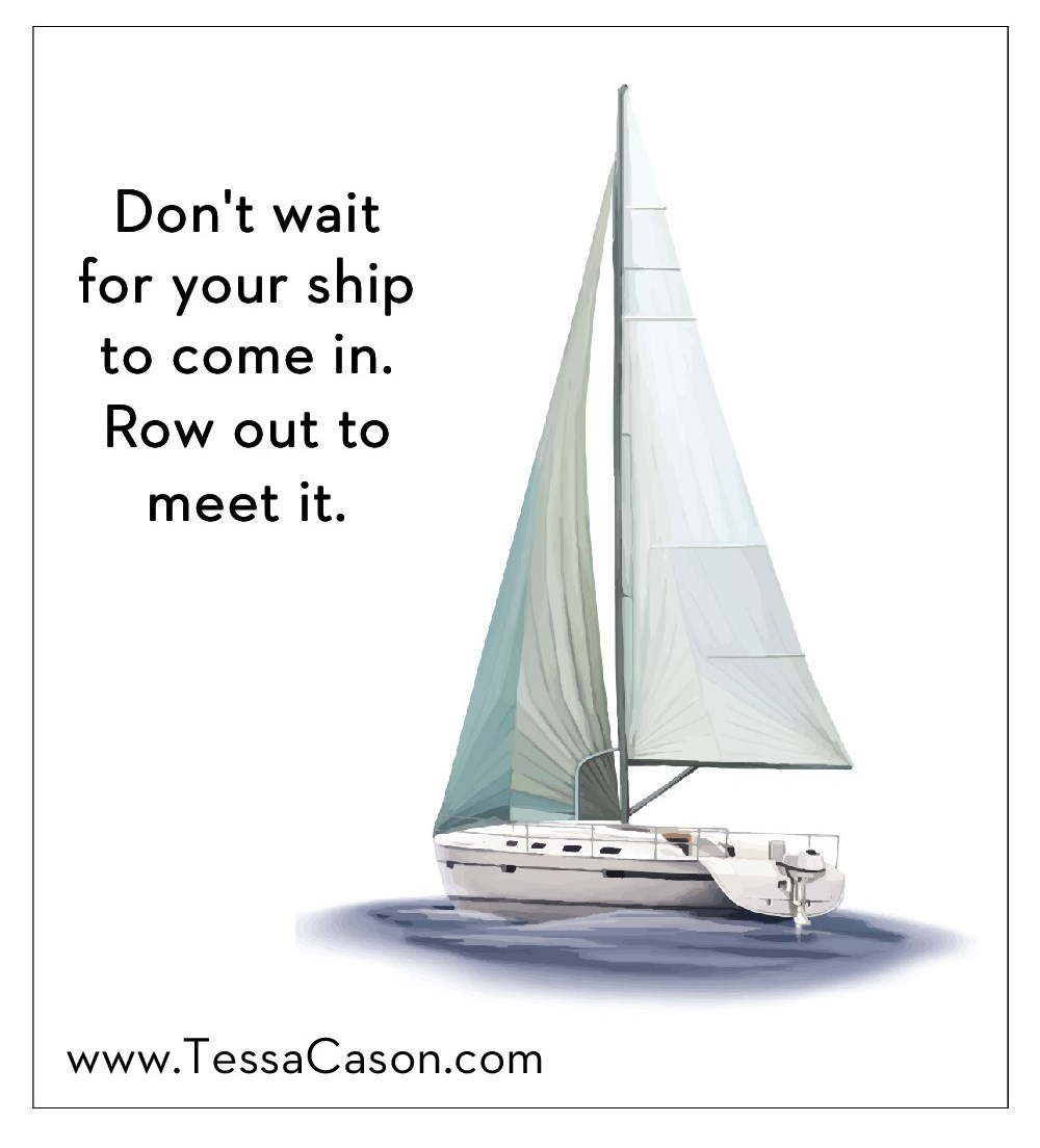 Don't wait for your ship to come in