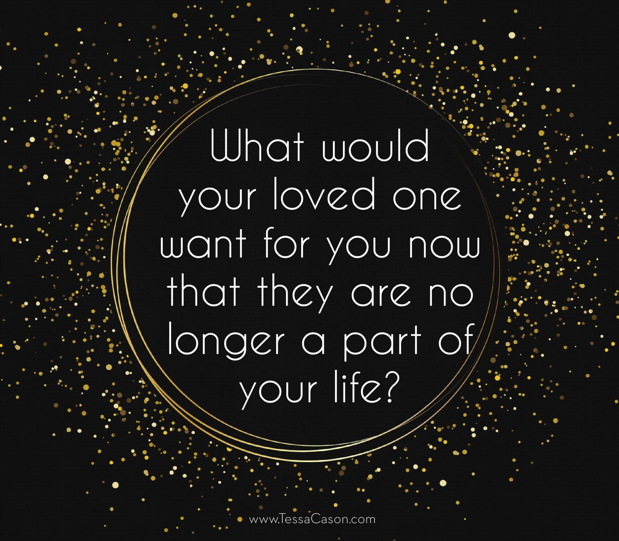 What would your loved on want for you now