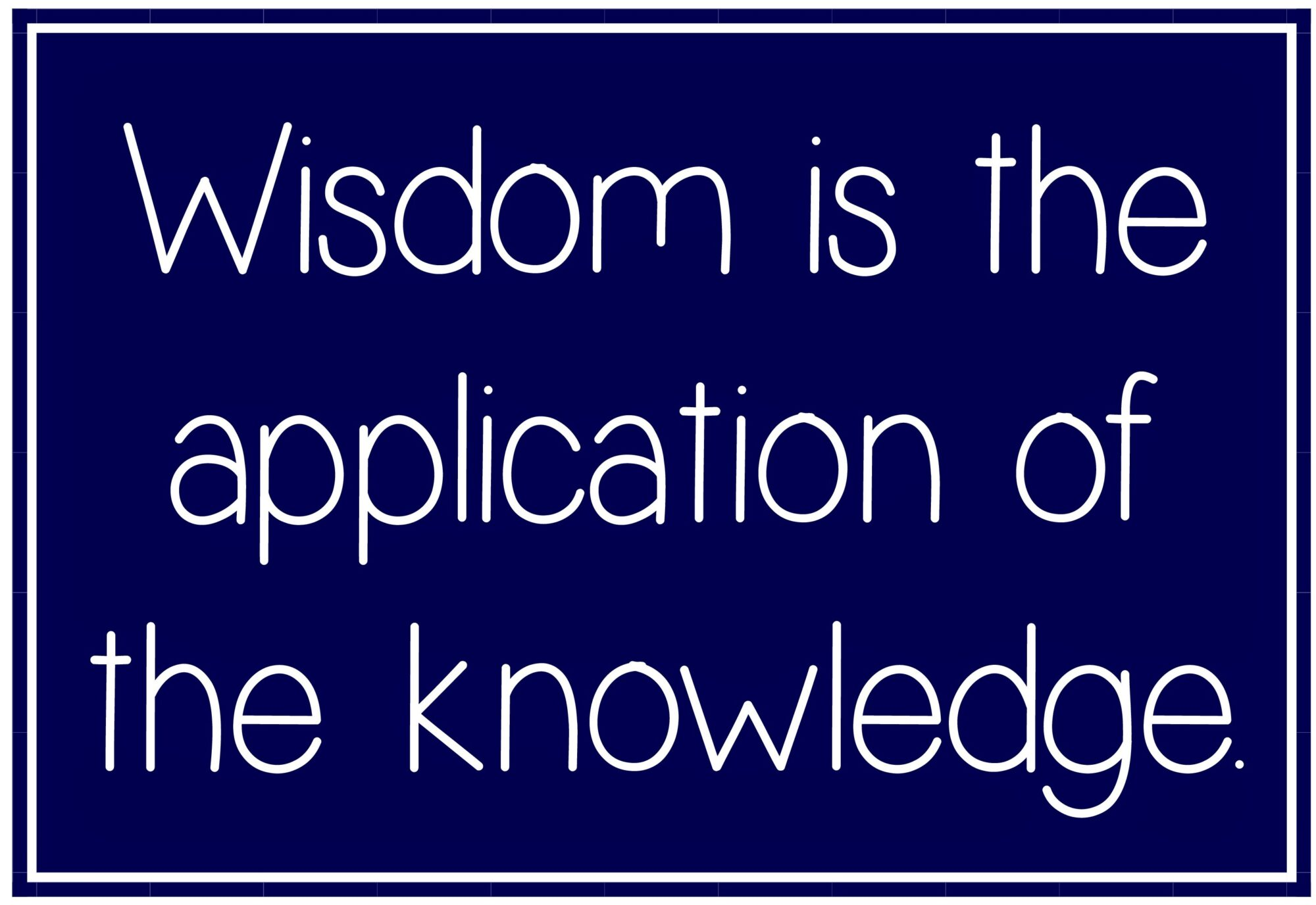 Wisdom is the application of the knowledge