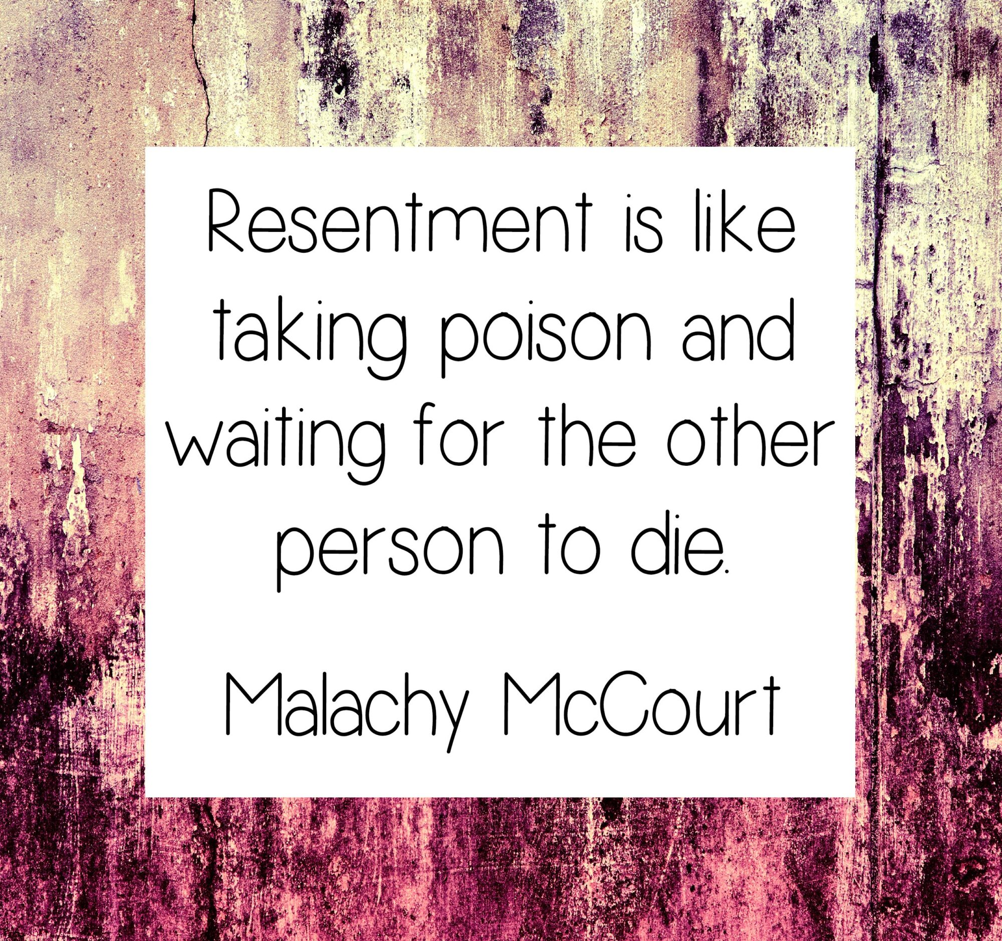 Resentment is like takingpoison and waiting for the other person to die